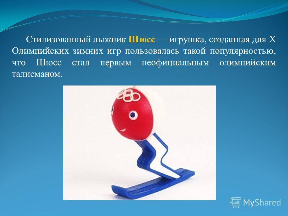 Стилизованный лыжник Шюсс игрушка, созданная для X Олимпийских зимних игр пользовалась такой популярностью, что Шюсс стал первым неофициальным олимпийским талисманом.