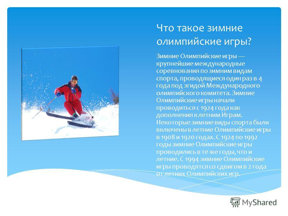Что такое зимние олимпийские игры? Зимние Олимпийские игры крупнейшие международные соревнования по зимним видам спорта, проводящиеся один раз в 4 года под эгидой Международного олимпийского комитета. Зимние Олимпийские игры начали проводиться с 1924