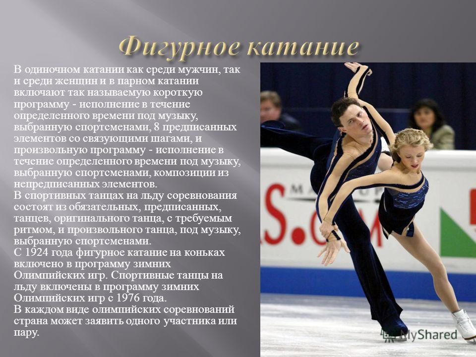 В одиночном катании как среди мужчин, так и среди женщин и в парном катании включают так называемую короткую программу - исполнение в течение определенного времени под музыку, выбранную спортсменами, 8 предписанных элементов со связующими шагами, и п