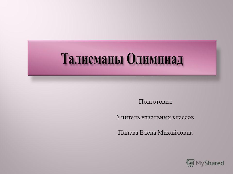 Подготовил Учитель начальных классов Панева Елена Михайловна