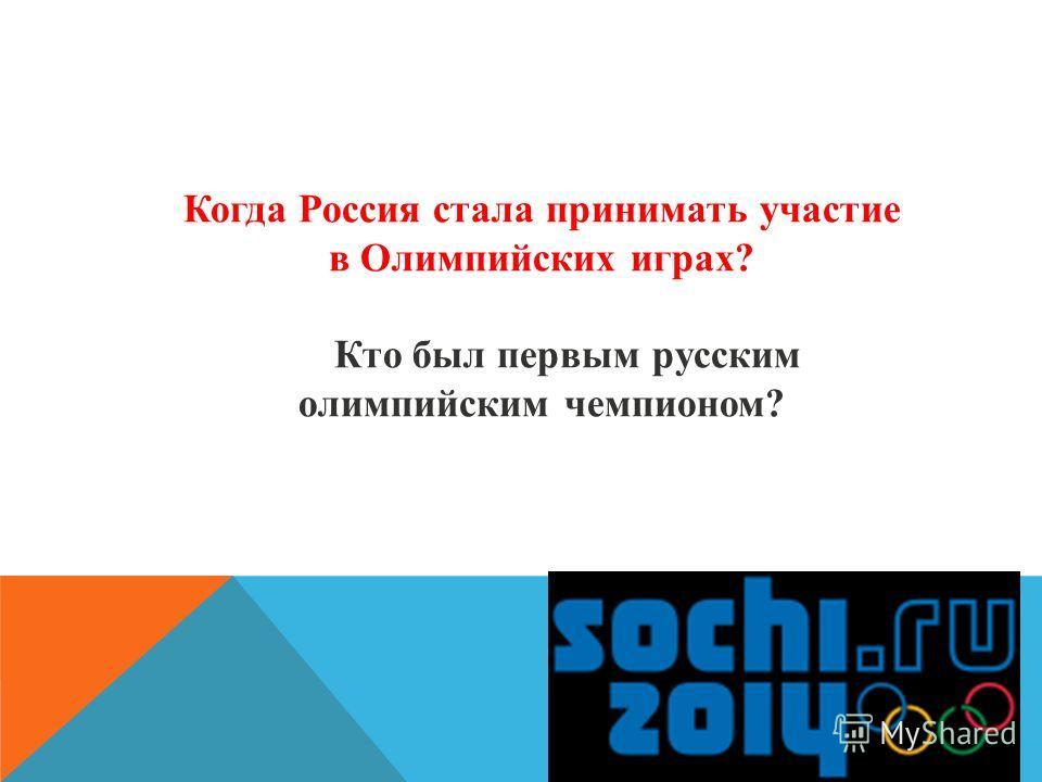 Когда Россия стала принимать участие в Олимпийских играх? Кто был первым русским олимпийским чемпионом?