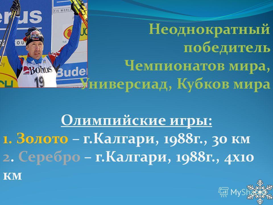 Неоднократный победитель Чемпионатов мира, Универсиад, Кубков мира Олимпийские игры: 1. Золото – г.Калгари, 1988 г., 30 км 2. Серебро – г.Калгари, 1988 г., 4 х 10 км