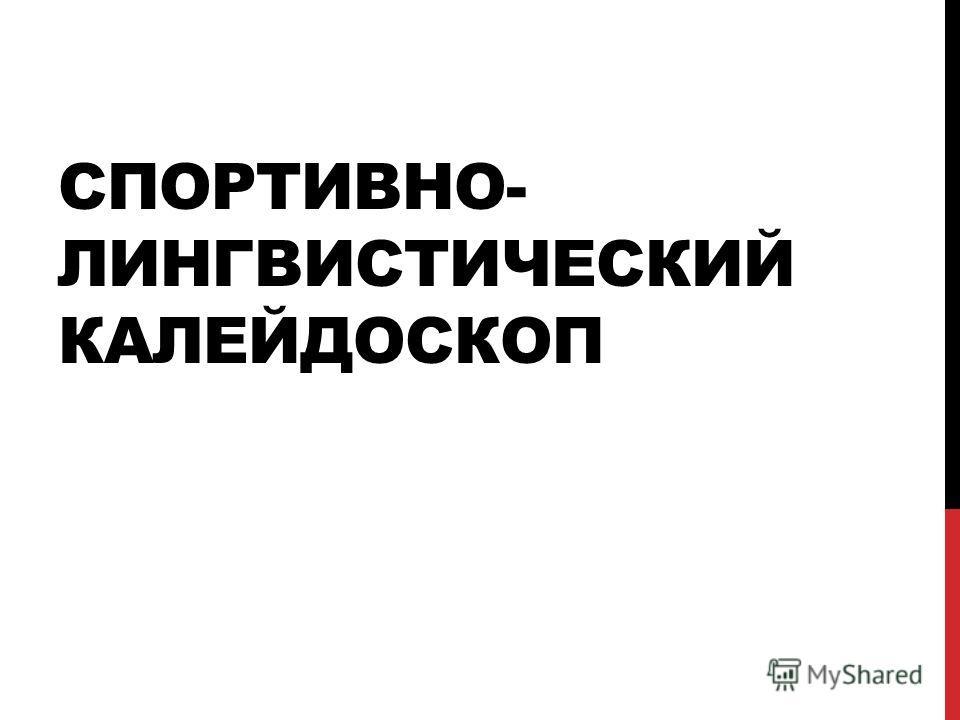 СПОРТИВНО- ЛИНГВИСТИЧЕСКИЙ КАЛЕЙДОСКОП