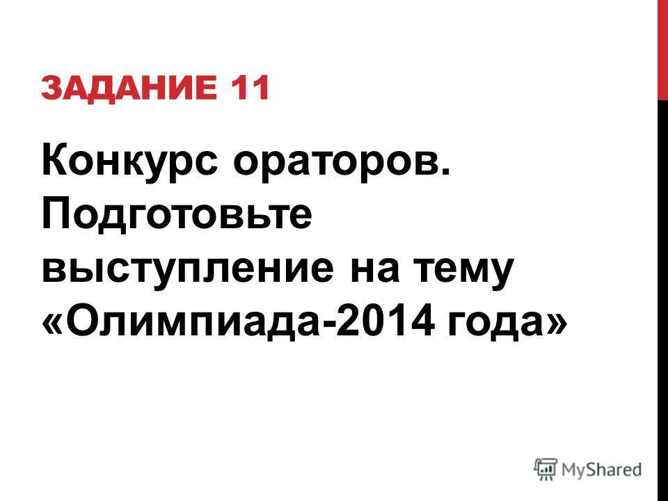 ЗАДАНИЕ 11 Конкурс ораторов. Подготовьте выступление на тему «Олимпиада-2014 года»