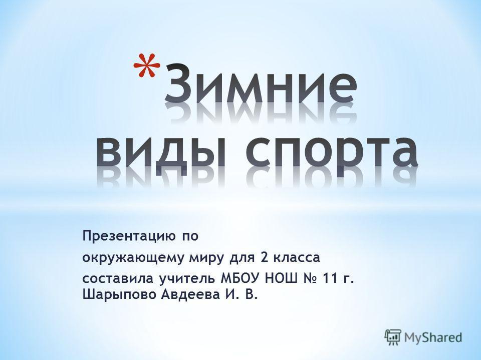 Презентацию по окружающему миру для 2 класса составила учитель МБОУ НОШ 11 г. Шарыпово Авдеева И. В.