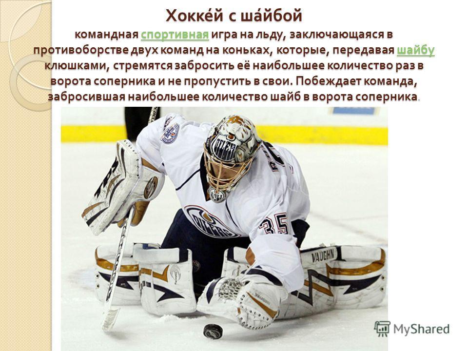 Хоккей с шайбой командная спортивная игра на льду, заключающаяся в противоборстве двух команд на коньках, которые, передавая шайбу клюшками, стремятся забросить её наибольшее количество раз в ворота соперника и не пропустить в свои. Побеждает команда