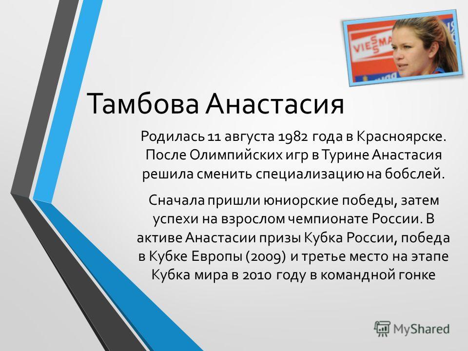 Тамбова Анастасия Родилась 11 августа 1982 года в Красноярске. После Олимпийских игр в Турине Анастасия решила сменить специализацию на бобслей. Сначала пришли юниорские победы, затем успехи на взрослом чемпионате России. В активе Анастасии призы Куб