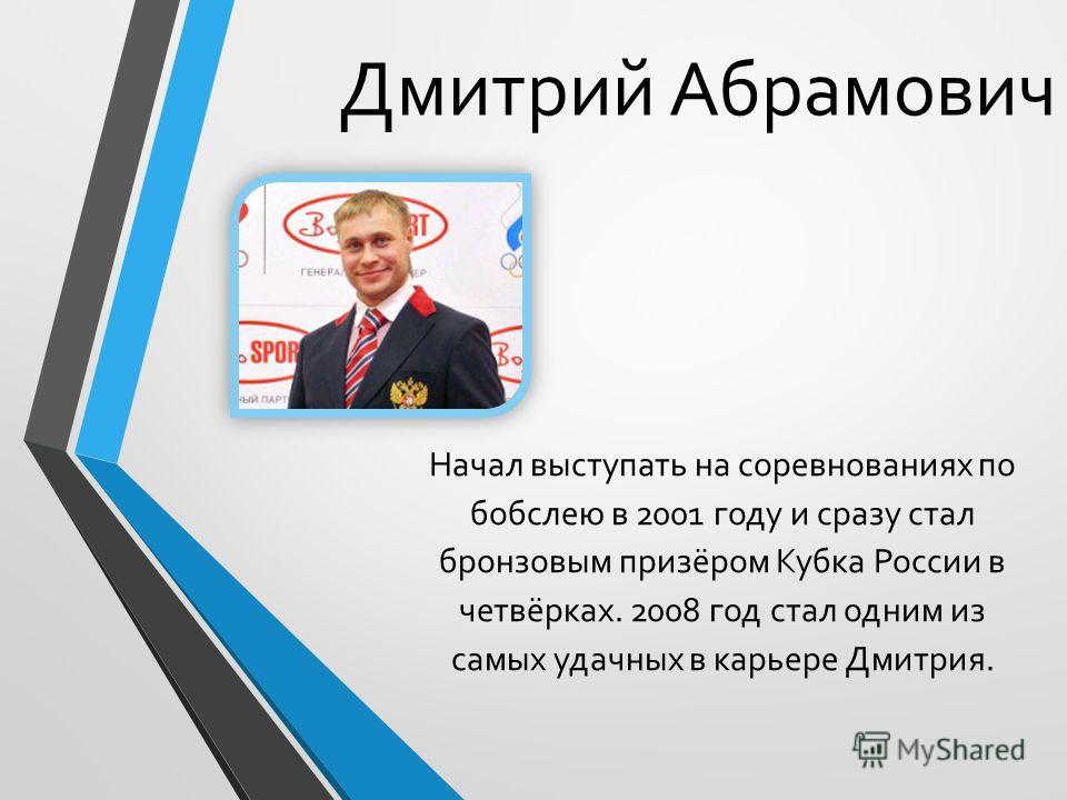 Дмитрий Абрамович Начал выступать на соревнованиях по бобслею в 2001 году и сразу стал бронзовым призёром Кубка России в четвёрках. 2008 год стал одним из самых удачных в карьере Дмитрия.