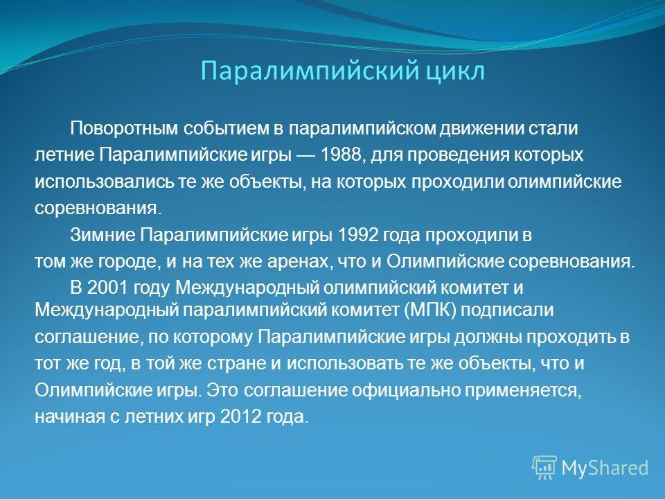 Паралимпийский цикл Поворотным событием в паралимпийском движении стали летние Паралимпийские игры 1988, для проведения которых использовались те же объекты, на которых проходили олимпийские соревнования. Зимние Паралимпийские игры 1992 года проходил