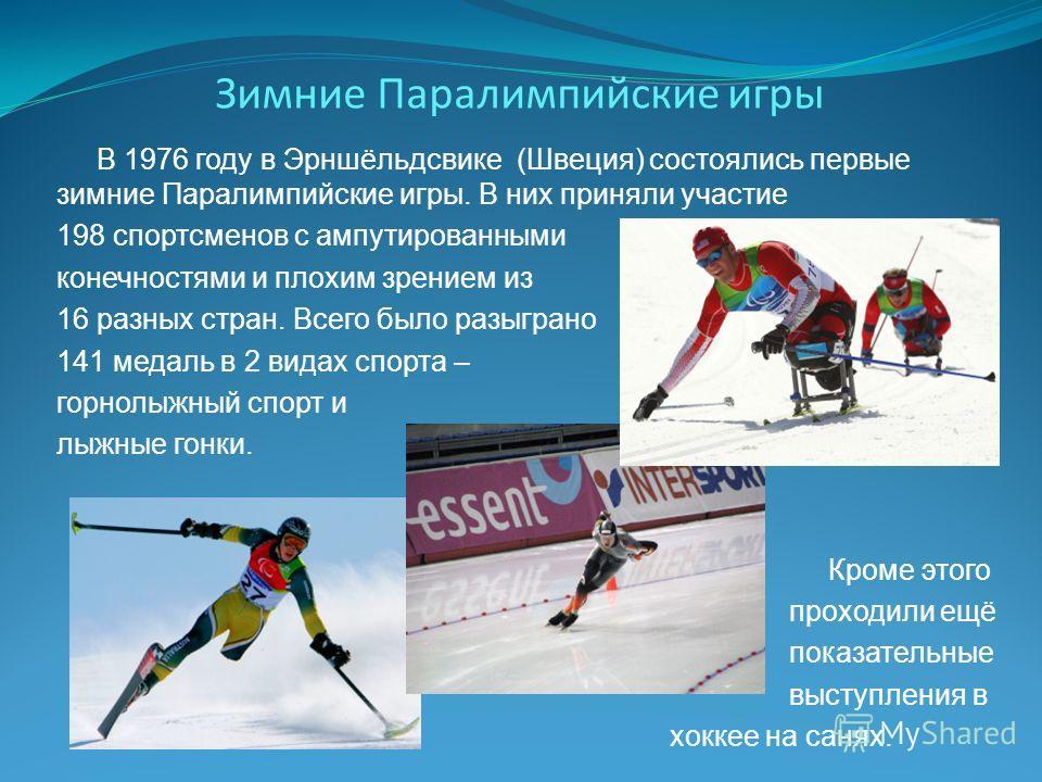 Зимние Паралимпийские игры В 1976 году в Эрншёльдсвике (Швеция) состоялись первые зимние Паралимпийские игры. В них приняли участие 198 спортсменов с ампутированными конечностями и плохим зрением из 16 разных стран. Всего было разыграно 141 медаль в