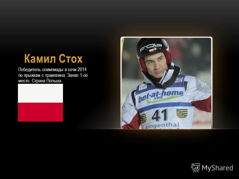 Камил Стох Победитель олимпиады в сочи 2014 по прыжкам с трамплина. Занял 1-ое место. Страна Польша.