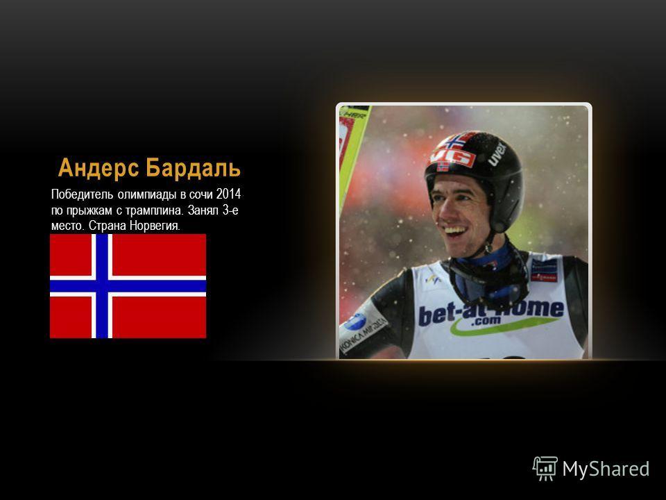 Андерс Бардаль Победитель олимпиады в сочи 2014 по прыжкам с трамплина. Занял 3-е место. Страна Норвегия.