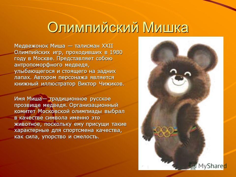 Олимпийский Мишка Медвежонок Миша талисман XXII Олимпийских игр, проходивших в 1980 году в Москве. Представляет собою антропоморфного медведя, улыбающегося и стоящего на задних лапах. Автором персонажа является книжный иллюстратор Виктор Чижиков. Имя
