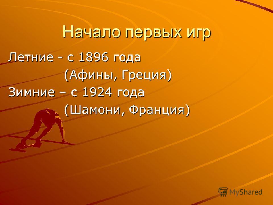 Начало первых игр Летние - с 1896 года (Афины, Греция) (Афины, Греция) Зимние – с 1924 года (Шамони, Франция) (Шамони, Франция)