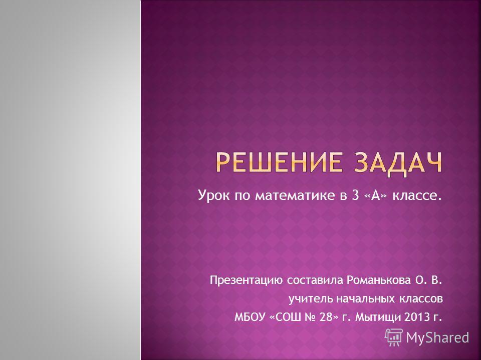 Урок по математике в 3 «А» классе. Презентацию составила Романькова О. В. учитель начальных классов МБОУ «СОШ 28» г. Мытищи 2013 г.