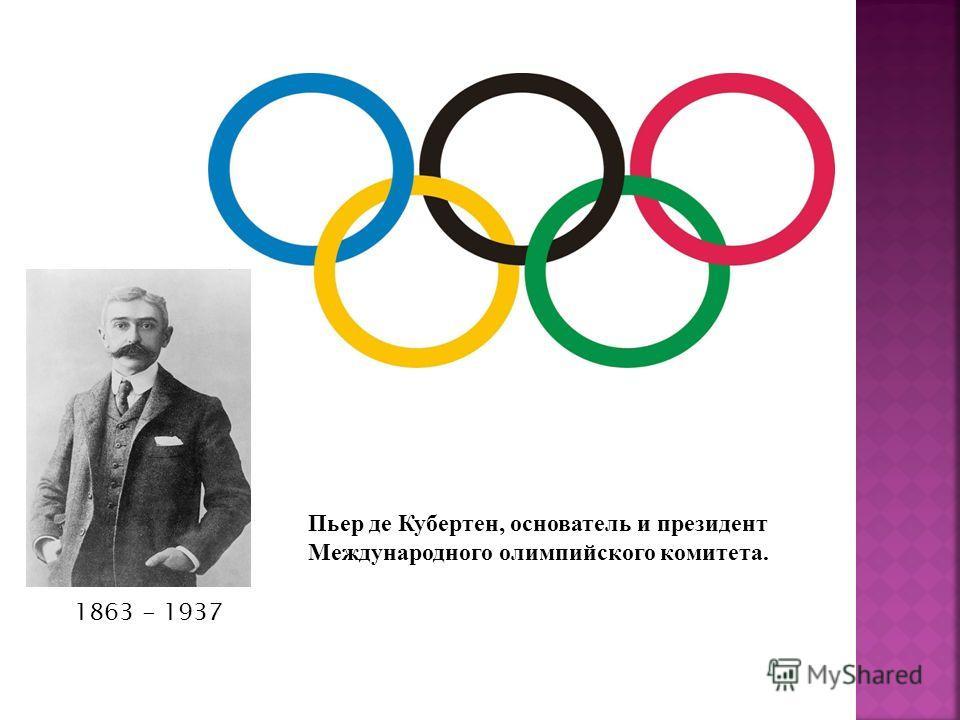 Пьер де Кубертен, основатель и президент Международного олимпийского комитета. 1863 - 1937