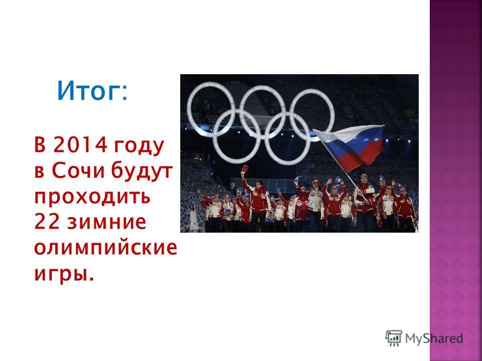 В 2014 году в Сочи будут проходить 22 зимние олимпийские игры. Итог: