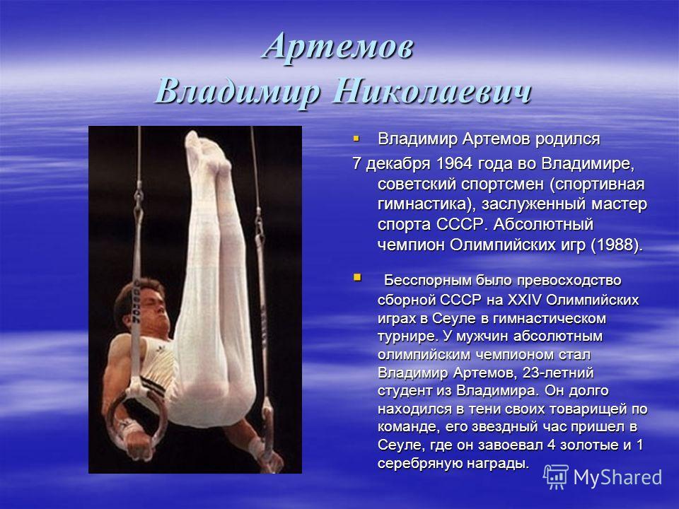 Артемов Владимир Николаевич Владимир Артемов родился Владимир Артемов родился 7 декабря 1964 года во Владимире, советский спортсмен (спортивная гимнастика), заслуженный мастер спорта СССР. Абсолютный чемпион Олимпийских игр (1988). 7 декабря 1964 год
