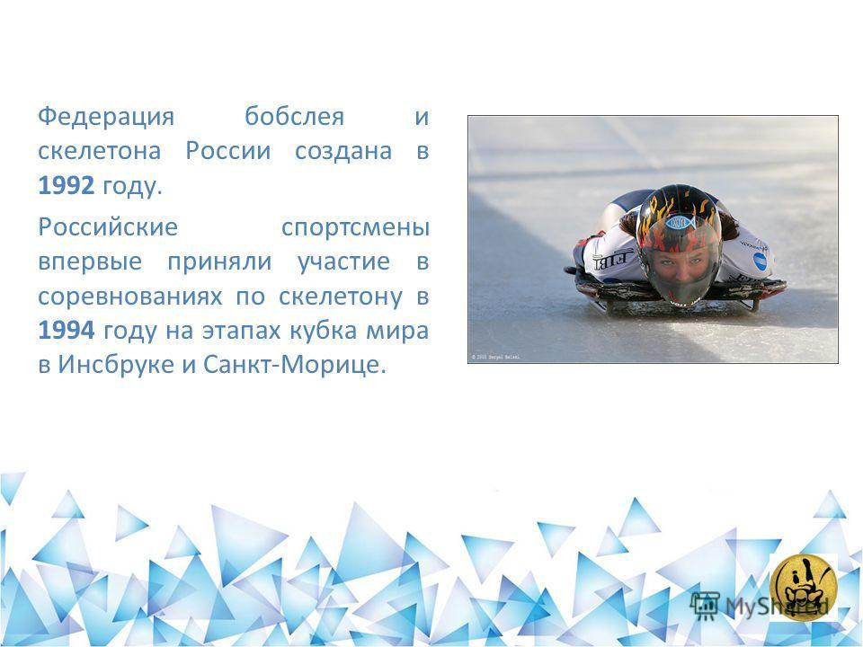 Федерация бобслея и скелетона России создана в 1992 году. Российские спортсмены впервые приняли участие в соревнованиях по скелетону в 1994 году на этапах кубка мира в Инсбруке и Санкт-Морице.