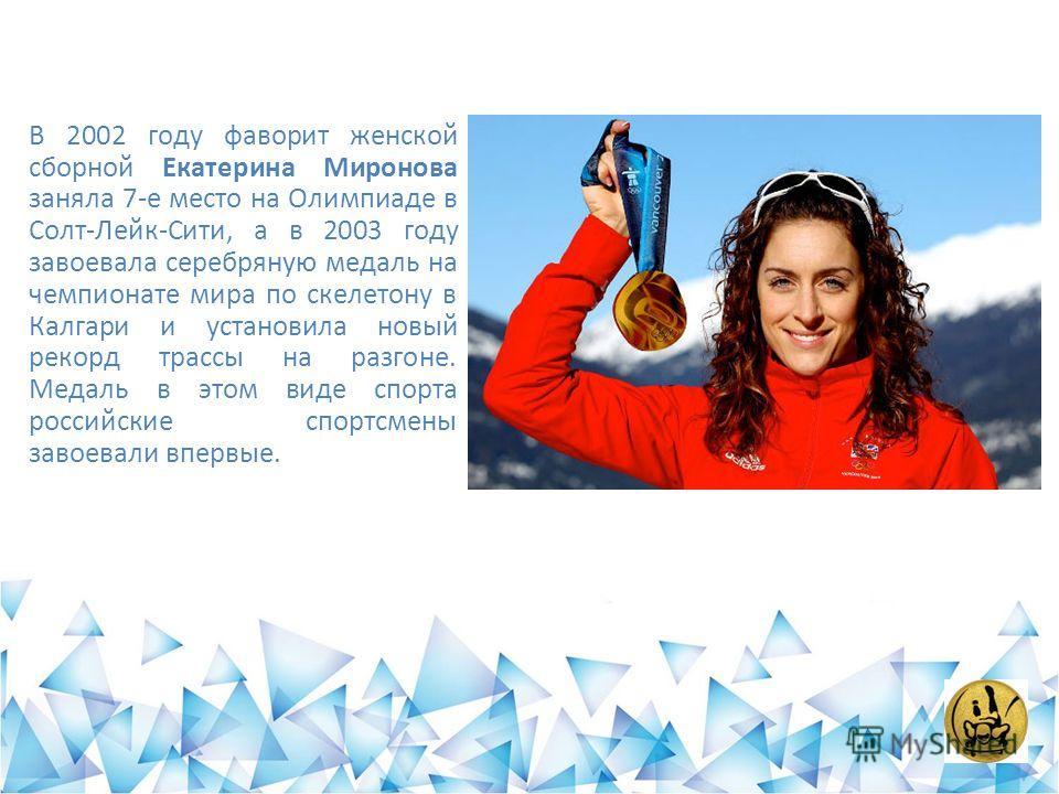В 2002 году фаворит женской сборной Екатерина Миронова заняла 7-е место на Олимпиаде в Солт-Лейк-Сити, а в 2003 году завоевала серебряную медаль на чемпионате мира по скелетону в Калгари и установила новый рекорд трассы на разгоне. Медаль в этом виде