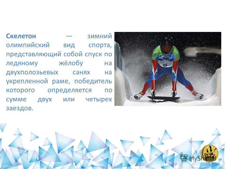 Скелетон зимний олимпийский вид спорта, представляющий собой спуск по ледяному жёлобу на двухполозьевых санях на укрепленной раме, победитель которого определяется по сумме двух или четырех заездов.