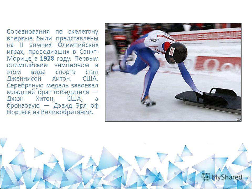 Соревнования по скелетону впервые были представлены на II зимних Олимпийских играх, проводивших в Санкт- Морице в 1928 году. Первым олимпийским чемпионом в этом виде спорта стал Дженнисон Хитон, США. Серебряную медаль завоевал младший брат победителя