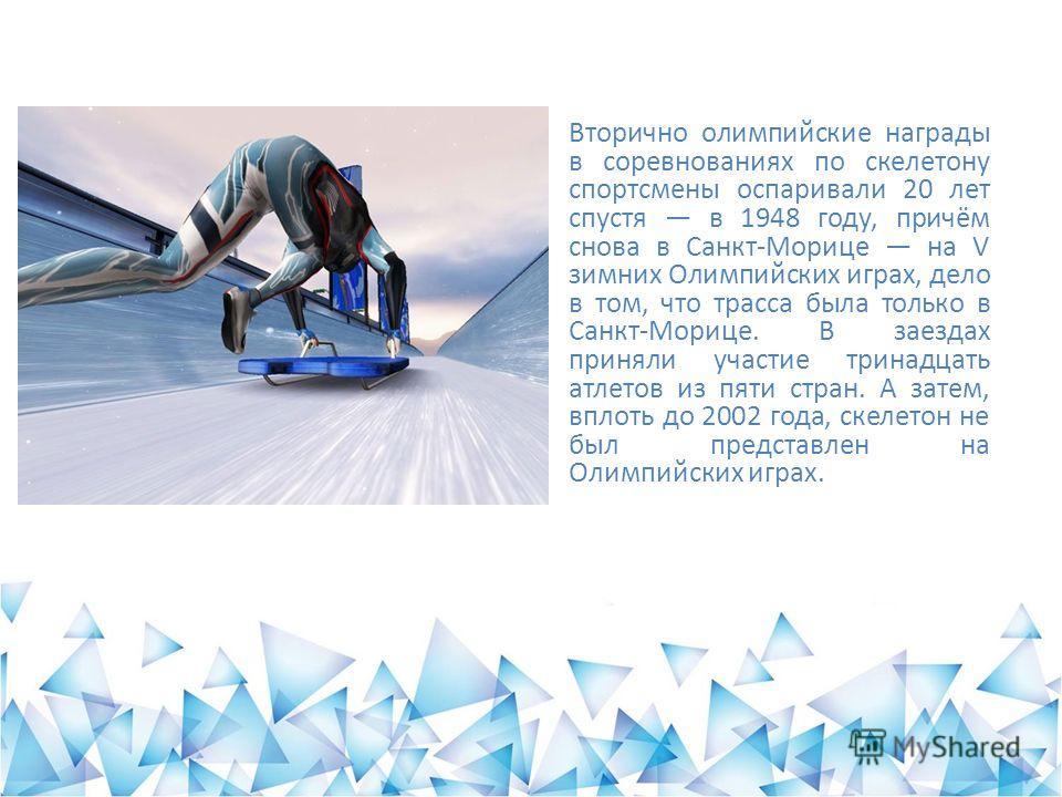 Вторично олимпийские награды в соревнованиях по скелетону спортсмены оспаривали 20 лет спустя в 1948 году, причём снова в Санкт-Морице на V зимних Олимпийских играх, дело в том, что трасса была только в Санкт-Морице. В заездах приняли участие тринадц