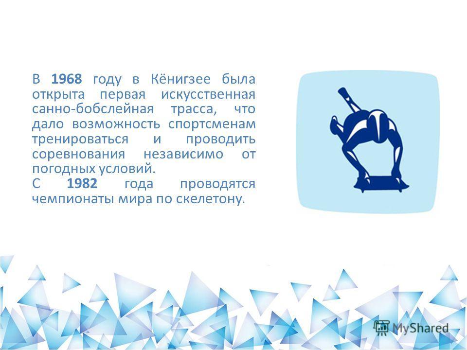 В 1968 году в Кёнигзее была открыта первая искусственная санно-бобслейная трасса, что дало возможность спортсменам тренироваться и проводить соревнования независимо от погодных условий. С 1982 года проводятся чемпионаты мира по скелетону.