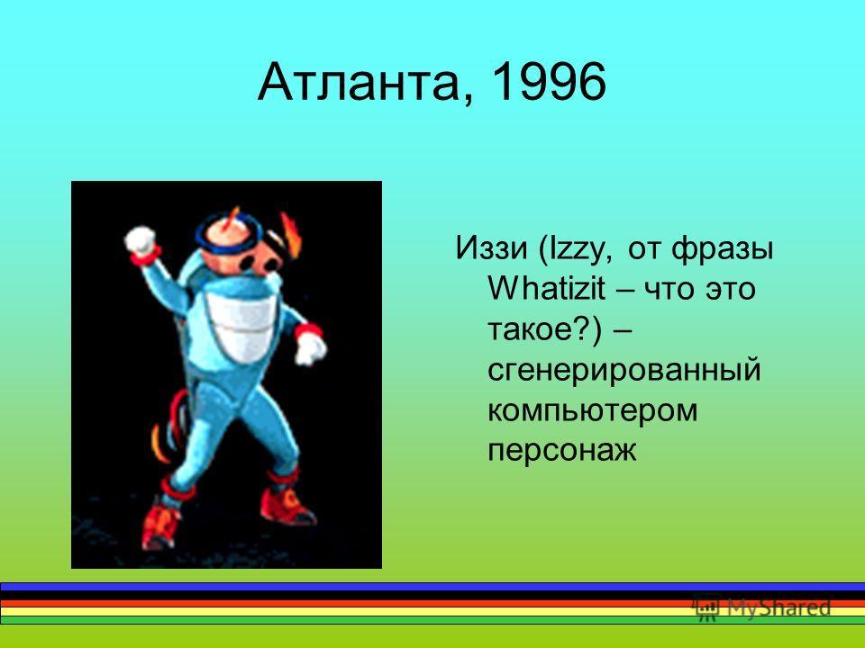 Атланта, 1996 Иззи (Izzy, от фразы Whatizit – что это такое?) – сгенерированный компьютером персонаж