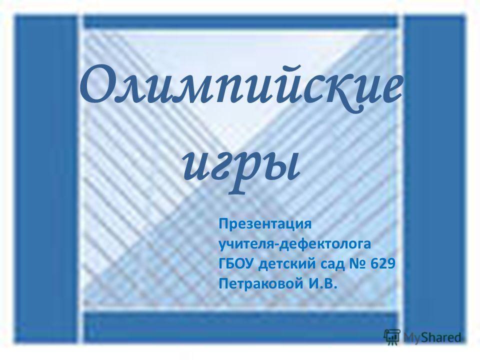 Олимпийские игры Презентация учителя-дефектолога ГБОУ детский сад 629 Петраковой И.В.