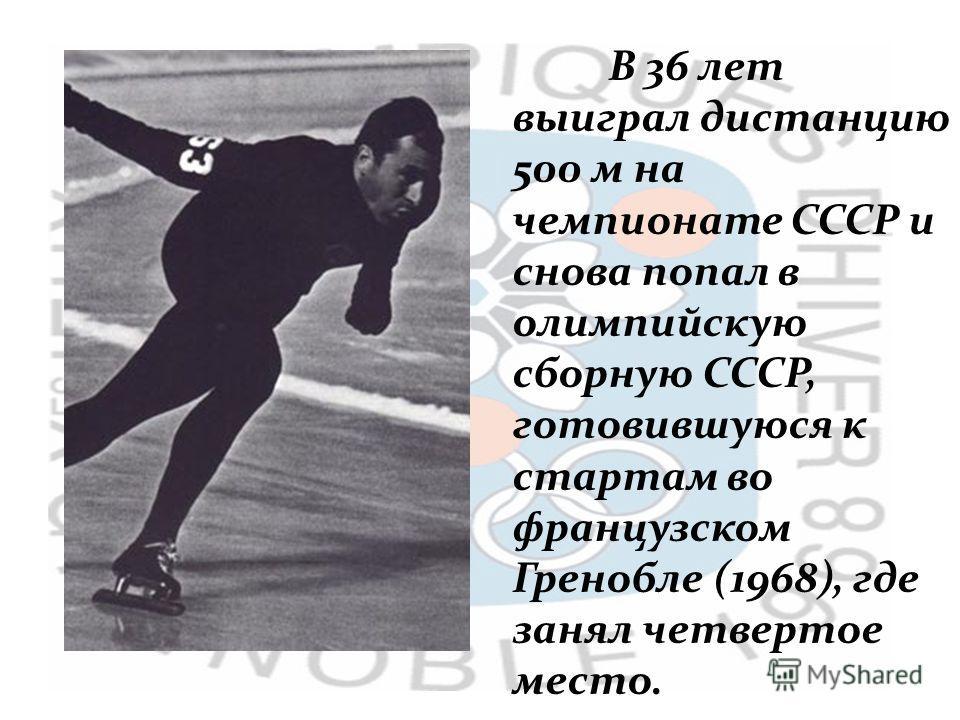 В 36 лет выиграл дистанцию 500 м на чемпионате СССР и снова попал в олимпийскую сборную СССР, готовившуюся к стартам во французском Гренобле (1968), где занял четвертое место.