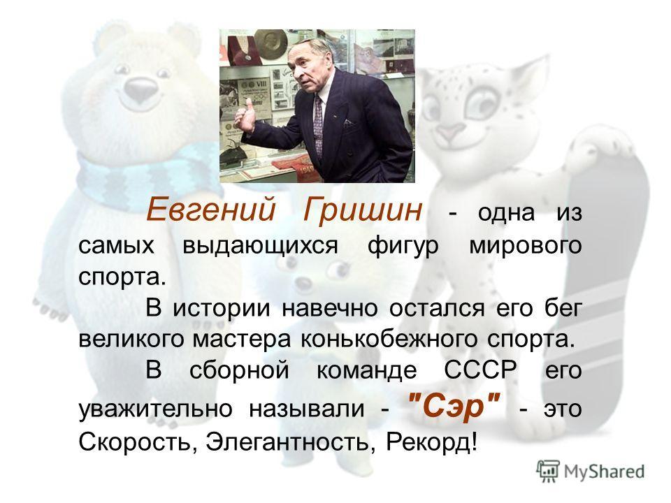 Евгений Гришин - одна из самых выдающихся фигур мирового спорта. В истории навечно остался его бег великого мастера конькобежного спорта. В сборной команде СССР его уважительно называли - Сэр - это Скорость, Элегантность, Рекорд!