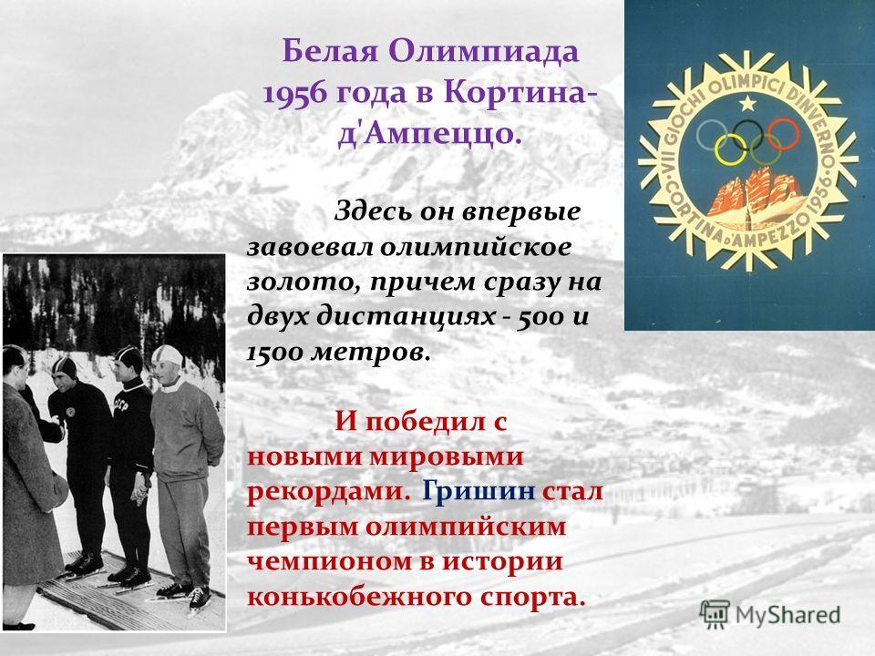 Белая Олимпиада 1956 года в Кортина- д'Ампеццо. Здесь он впервые завоевал олимпийское золото, причем сразу на двух дистанциях - 500 и 1500 метров. И победил с новыми мировыми рекордами. Гришин стал первым олимпийским чемпионом в истории конькобежного