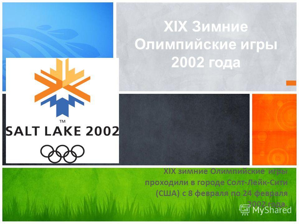 XIX зимние Олимпийские игры проходили в городе Солт-Лейк-Сити (США) с 8 февраля по 24 февраля 2002 года. XIX Зимние Олимпийские игры 2002 года
