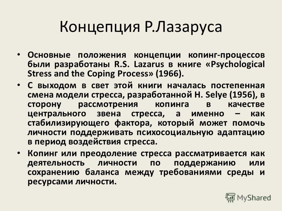 Концепция Р.Лазаруса Основные положения концепции копинг-процессов были разработаны R.S. Lazarus в книге «Psychological Stress and the Coping Process» (1966). С выходом в свет этой книги началась постепенная смена модели стресса, разработанной H. Sel