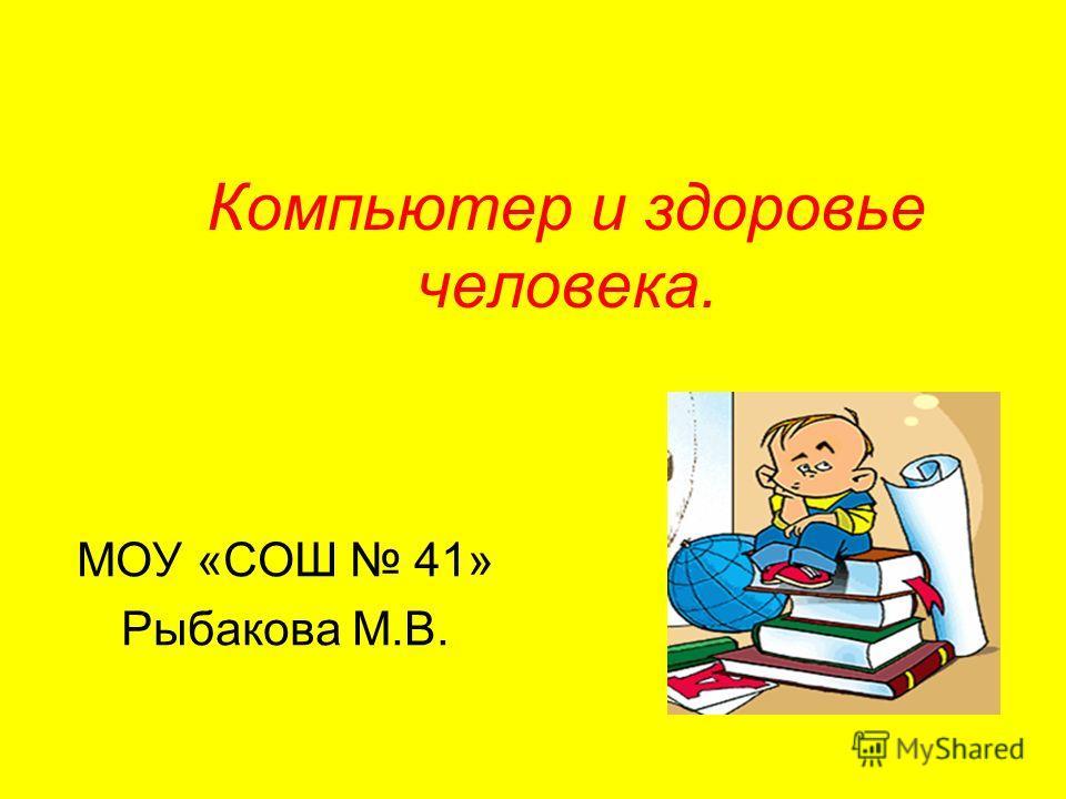 Компьютер и здоровье человека. МОУ «СОШ 41» Рыбакова М.В.