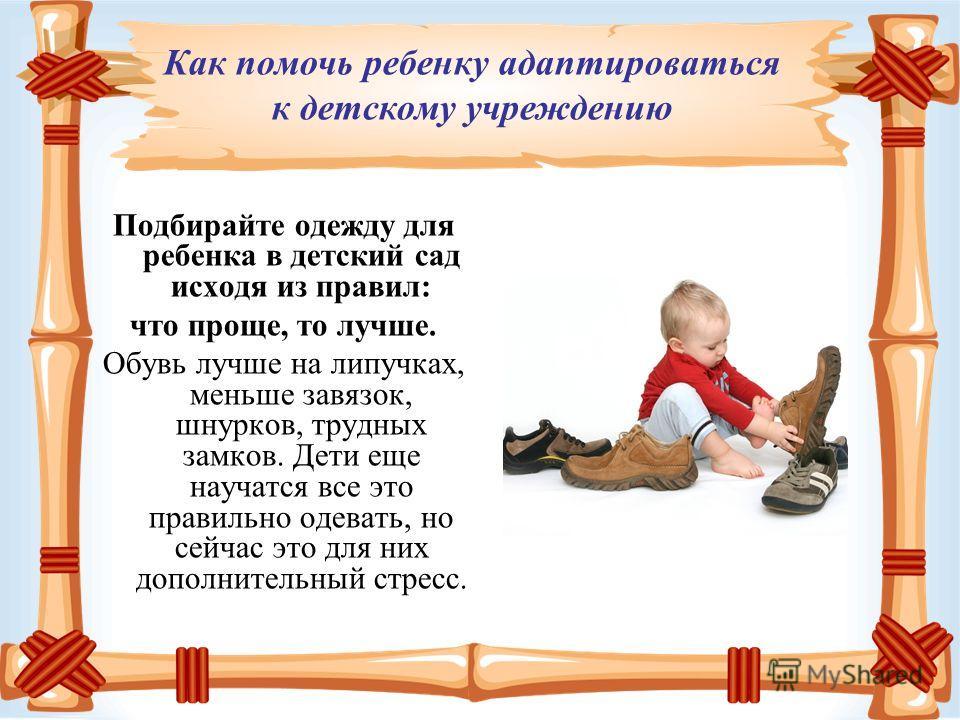Подбирайте одежду для ребенка в детский сад исходя из правил: что проще, то лучше. Обувь лучше на липучках, меньше завязок, шнурков, трудных замков. Дети еще научатся все это правильно одевать, но сейчас это для них дополнительный стресс. Как помочь