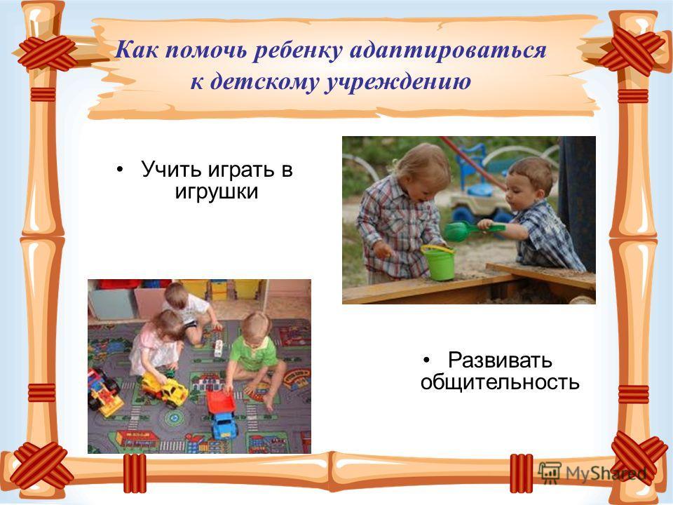 Учить играть в игрушки Развивать общительность Как помочь ребенку адаптироваться к детскому учреждению