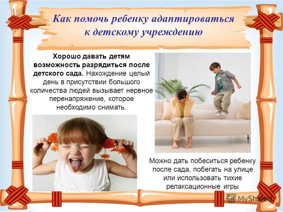 Можно дать побеситься ребенку после сада, побегать на улице или использовать тихие релаксационные игры Как помочь ребенку адаптироваться к детскому учреждению Хорошо давать детям возможность разрядиться после детского сада. Нахождение целый день в пр