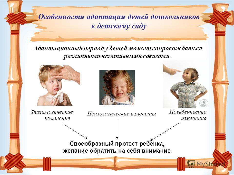 Адаптационный период у детей может сопровождаться различными негативными сдвигами. Физиологические изменения Особенности адаптации детей дошкольников к детскому саду Психологические изменения Поведенческие изменения Своеобразный протест ребенка, жела
