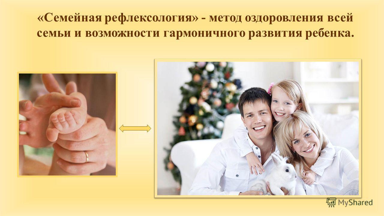 «Семейная рефлексология» - метод оздоровления всей семьи и возможности гармоничного развития ребенка.