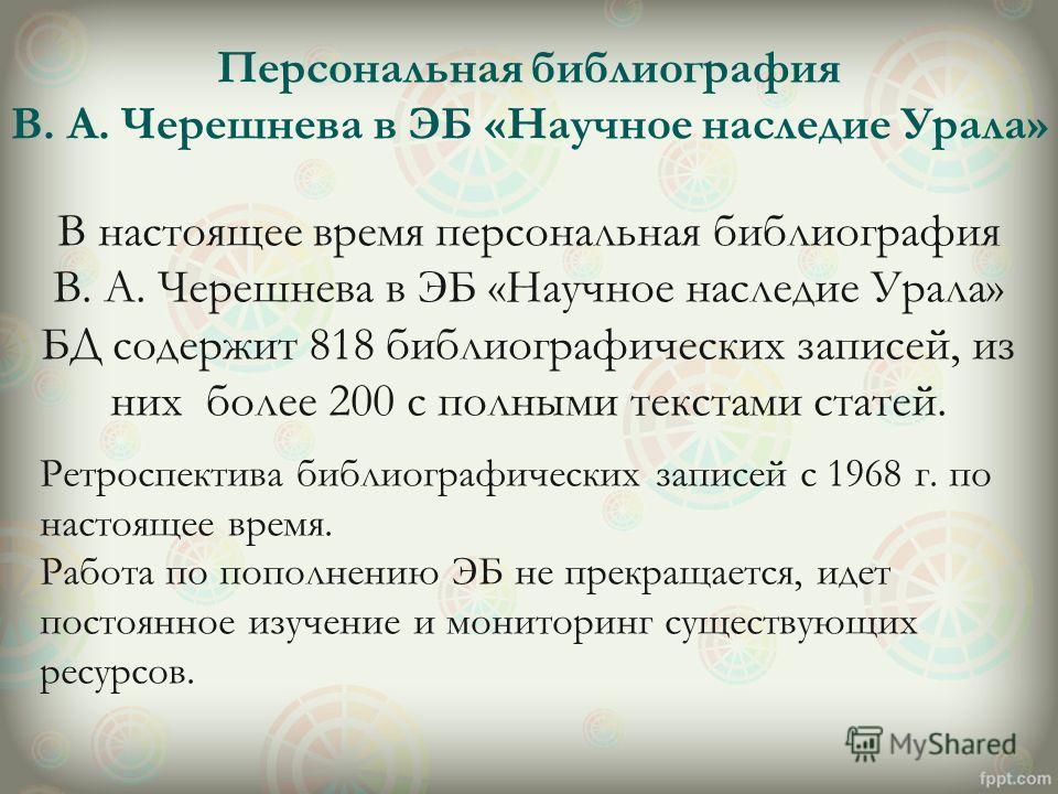 В настоящее время персональная библиография В. А. Черешнева в ЭБ «Научное наследие Урала» БД содержит 818 библиографических записей, из них более 200 с полными текстами статей. Ретроспектива библиографических записей с 1968 г. по настоящее время. Раб