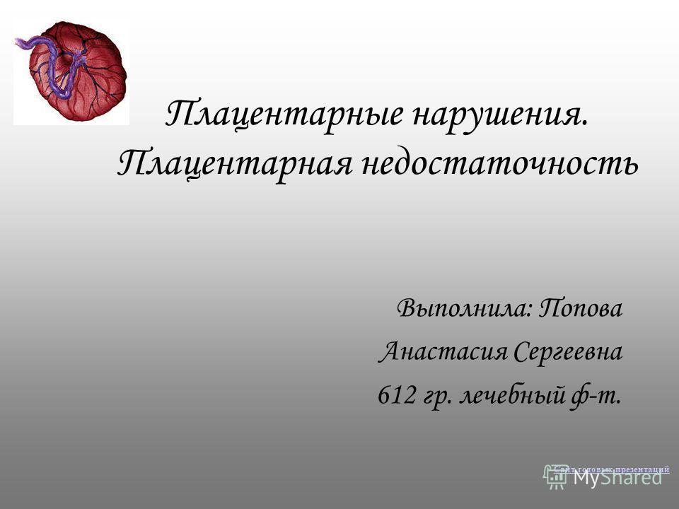 Плацентарные нарушения. Плацентарная недостаточность Выполнила: Попова Анастасия Сергеевна 612 гр. лечебный ф-т. Сайт готовых презентаций