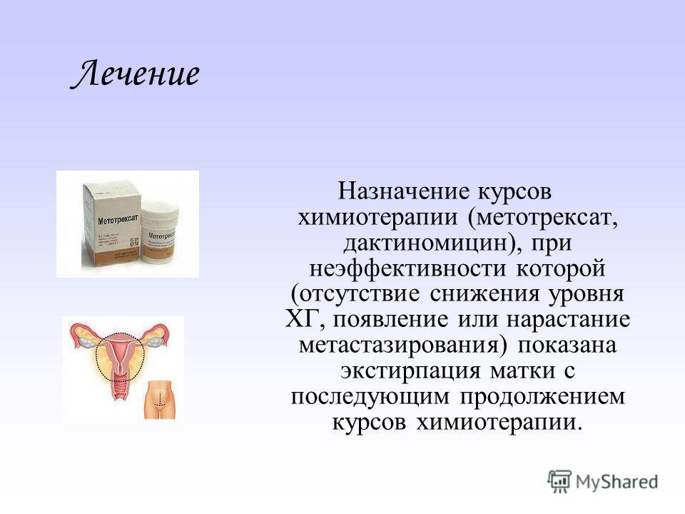 Лечение Назначение курсов химиотерапии (метотрексат, дактиномицин), при неэффективности которой (отсутствие снижения уровня ХГ, появление или нарастание метастазирования) показана экстирпация матки с последующим продолжением курсов химиотерапии.