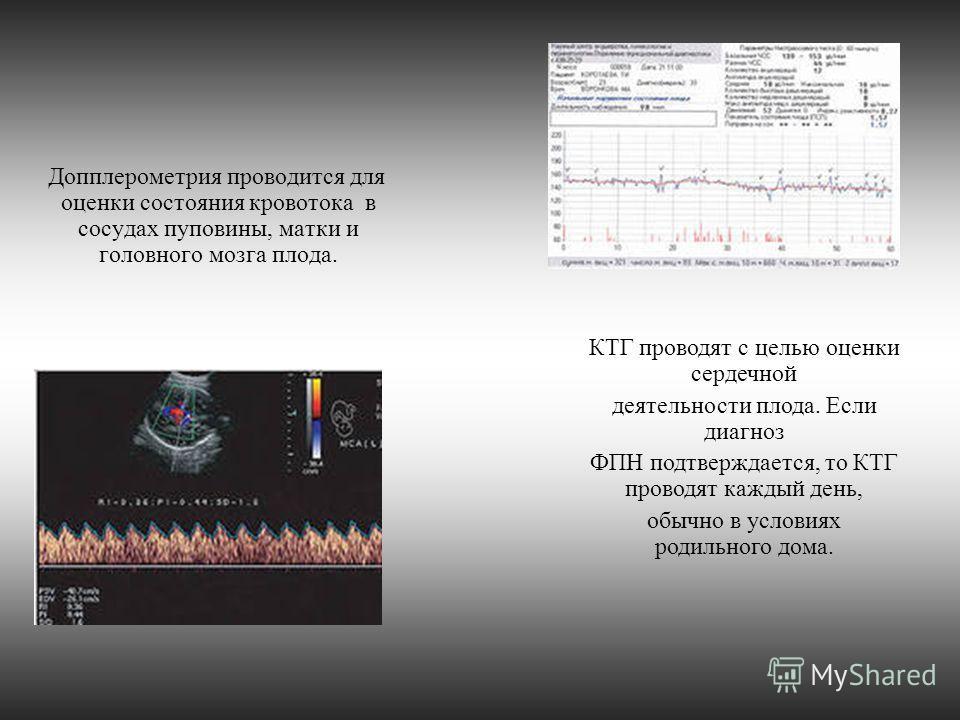 Допплерометрия проводится для оценки состояния кровотока в сосудах пуповины, матки и головного мозга плода. КТГ проводят с целью оценки сердечной деятельности плода. Если диагноз ФПН подтверждается, то КТГ проводят каждый день, обычно в условиях роди