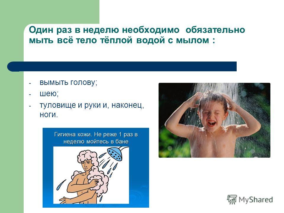 Один раз в неделю необходимо обязательно мыть всё тело тёплой водой с мылом : - вымыть голову; - шею; - туловище и руки и, наконец, ноги.
