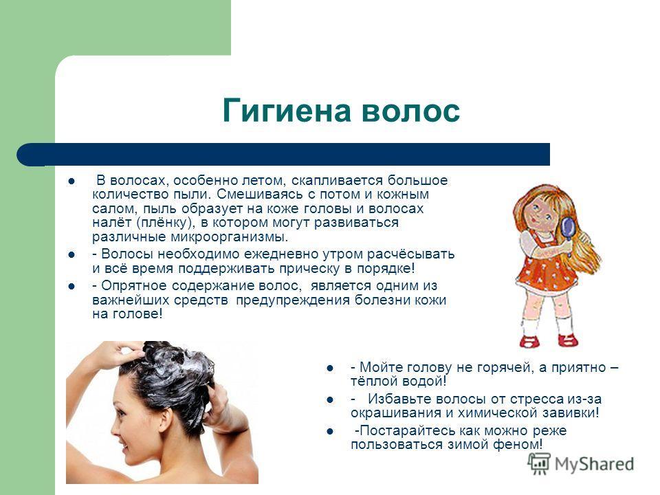 Гигиена волос - Мойте голову не горячей, а приятно – тёплой водой! - Избавьте волосы от стресса из-за окрашивания и химической завивки! -Постарайтесь как можно реже пользоваться зимой феном! В волосах, особенно летом, скапливается большое количество