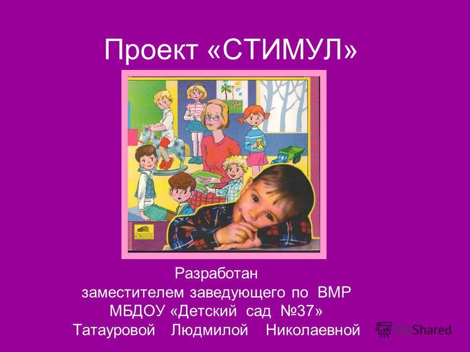 Проект «СТИМУЛ» Разработан заместителем заведующего по ВМР МБДОУ «Детский сад 37» Татауровой Людмилой Николаевной