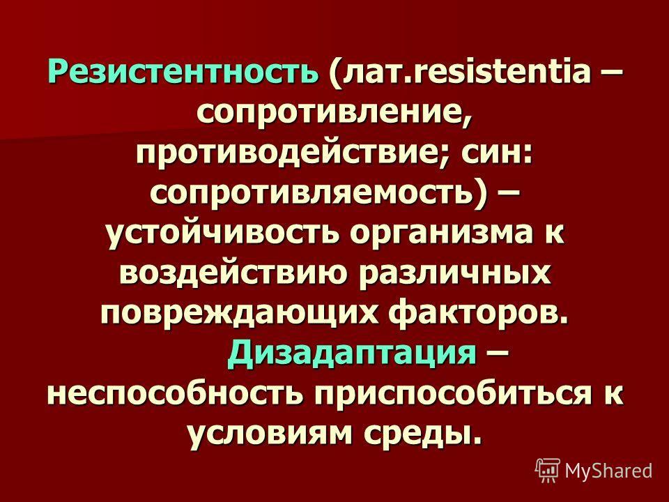Резистентность (лат.resistentia – сопротивление, противодействие; сын: сопротивляемость) – устойчивость организма к воздействию различных повреждающих факторов. Дизадаптация – неспособность приспособиться к условиям среды.