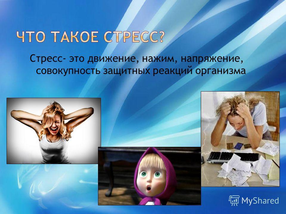 Стресс- это движение, нажим, напряжение, совокупность защитных реакций организма